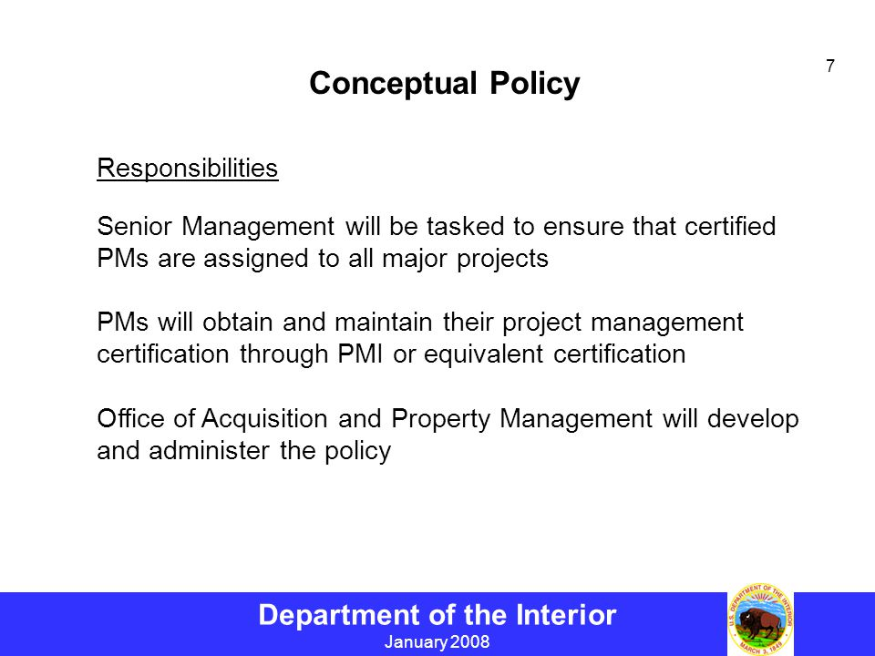 Department of the Interior January 2008 7 Conceptual Policy Responsibilities Senior Management will be tasked to ensure that certified PMs are assigned to all major projects PMs will obtain and maintain their project management certification through PMI or equivalent certification Office of Acquisition and Property Management will develop and administer the policy