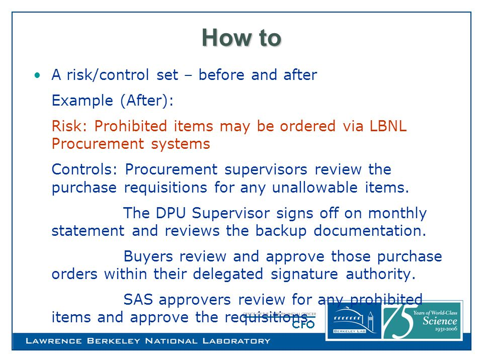 How to A risk/control set – before and after Example (After): Risk: Prohibited items may be ordered via LBNL Procurement systems Controls: Procurement supervisors review the purchase requisitions for any unallowable items.