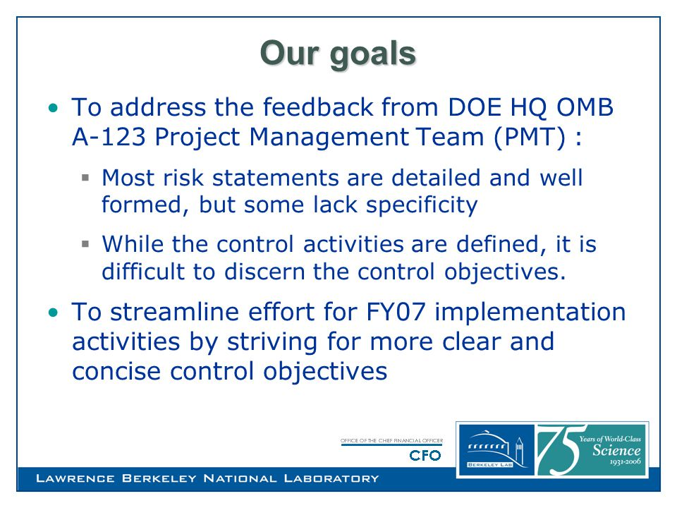 Our goals To address the feedback from DOE HQ OMB A-123 Project Management Team (PMT) :  Most risk statements are detailed and well formed, but some lack specificity  While the control activities are defined, it is difficult to discern the control objectives.