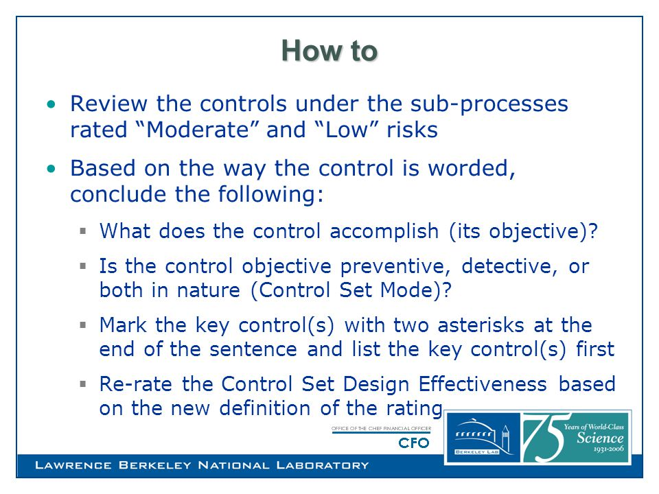 How to Review the controls under the sub-processes rated Moderate and Low risks Based on the way the control is worded, conclude the following:  What does the control accomplish (its objective).