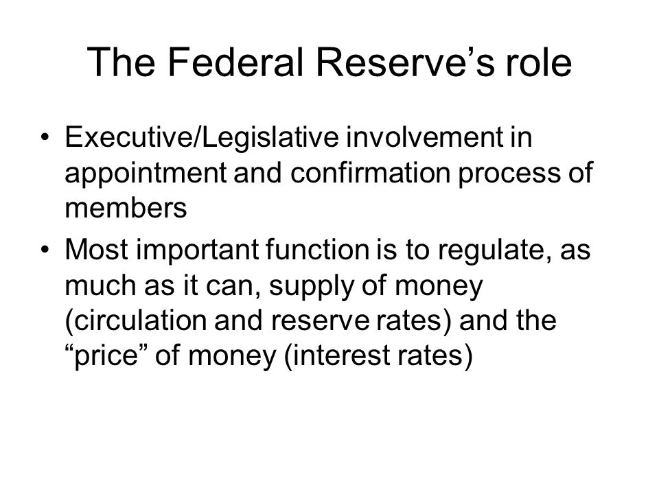 The Federal Reserve's role Executive/Legislative involvement in appointment and confirmation process of members Most important function is to regulate