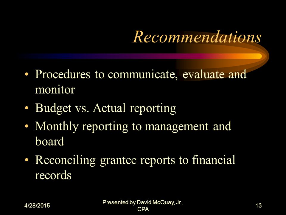 4/28/2015 Presented by David McQuay, Jr., CPA 12 Available Options Accounting systems that are easy to maintain (cost vs. Benefit) Well developed budg