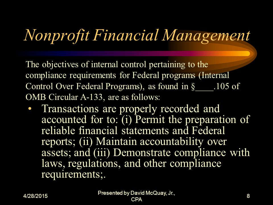 4/28/2015 Presented by David McQuay, Jr., CPA 7 Nonprofit Financial Management (6) Written accounting procedures to assure compliance with grant award and other laws (7) Accounting records including cost accounting records that are supported by source documentation.