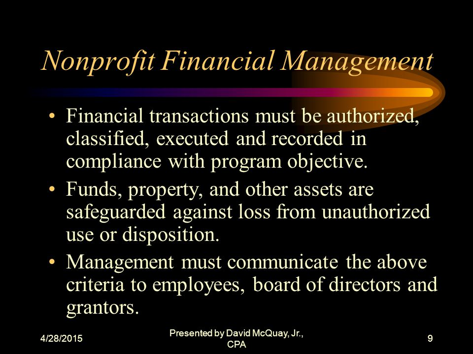4/28/2015 Presented by David McQuay, Jr., CPA 8 Nonprofit Financial Management Transactions are properly recorded and accounted for to: (i) Permit the preparation of reliable financial statements and Federal reports; (ii) Maintain accountability over assets; and (iii) Demonstrate compliance with laws, regulations, and other compliance requirements;.