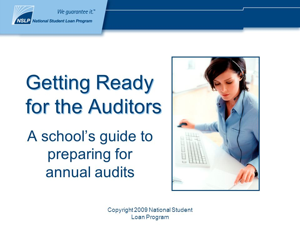 Copyright 2009 National Student Loan Program Getting Ready for the Auditors A school's guide to preparing for annual audits