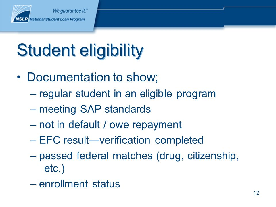 12 Student eligibility Documentation to show; –regular student in an eligible program –meeting SAP standards –not in default / owe repayment –EFC result—verification completed –passed federal matches (drug, citizenship, etc.) –enrollment status