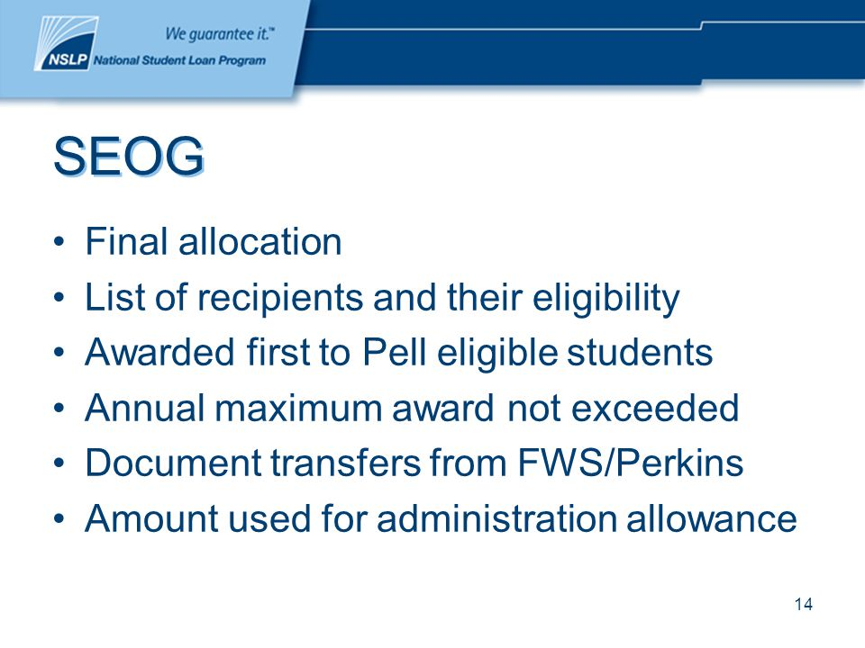 14 SEOG Final allocation List of recipients and their eligibility Awarded first to Pell eligible students Annual maximum award not exceeded Document transfers from FWS/Perkins Amount used for administration allowance