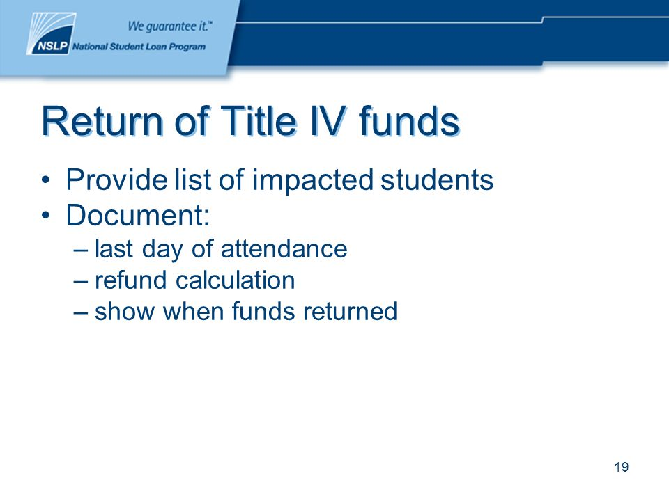 19 Return of Title IV funds Provide list of impacted students Document: –last day of attendance –refund calculation –show when funds returned