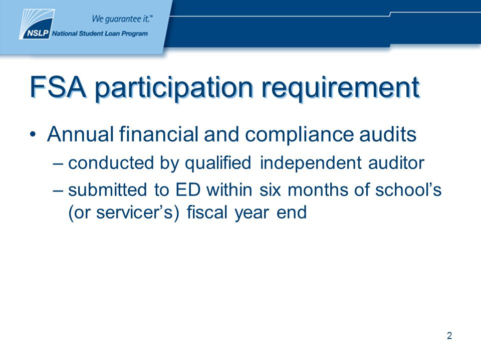 2 FSA participation requirement Annual financial and compliance audits –conducted by qualified independent auditor –submitted to ED within six months of school's (or servicer's) fiscal year end