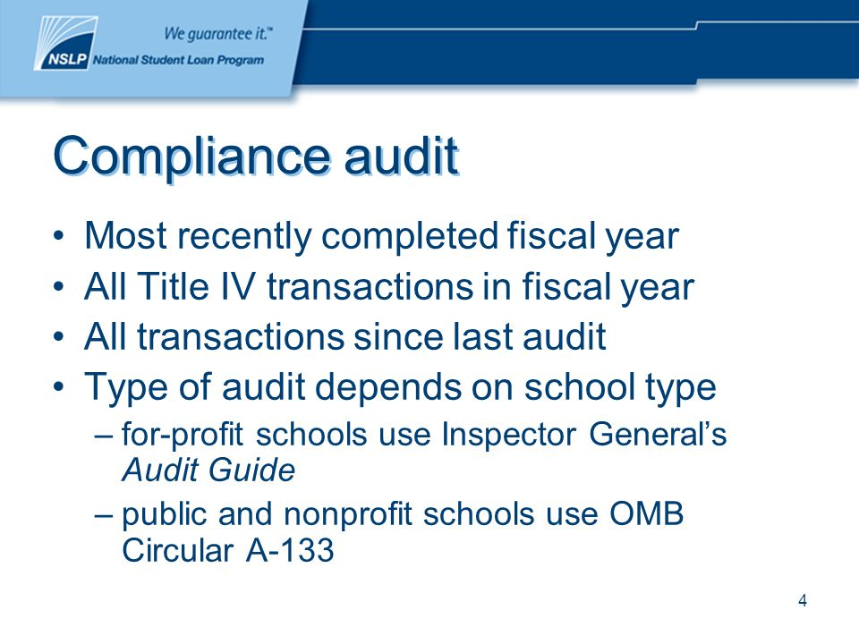4 Compliance audit Most recently completed fiscal year All Title IV transactions in fiscal year All transactions since last audit Type of audit depends on school type –for-profit schools use Inspector General's Audit Guide –public and nonprofit schools use OMB Circular A-133