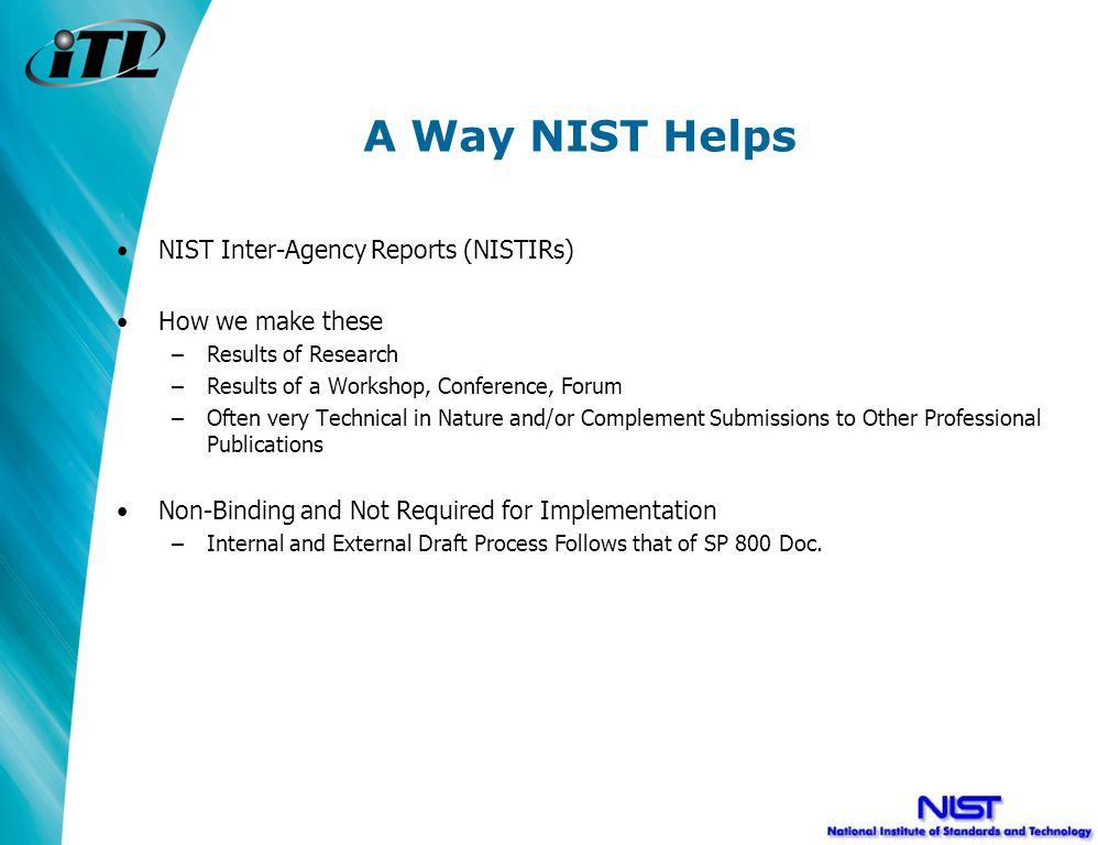 A Way NIST Helps NIST Inter-Agency Reports (NISTIRs) How we make these –Results of Research –Results of a Workshop, Conference, Forum –Often very Technical in Nature and/or Complement Submissions to Other Professional Publications Non-Binding and Not Required for Implementation –Internal and External Draft Process Follows that of SP 800 Doc.