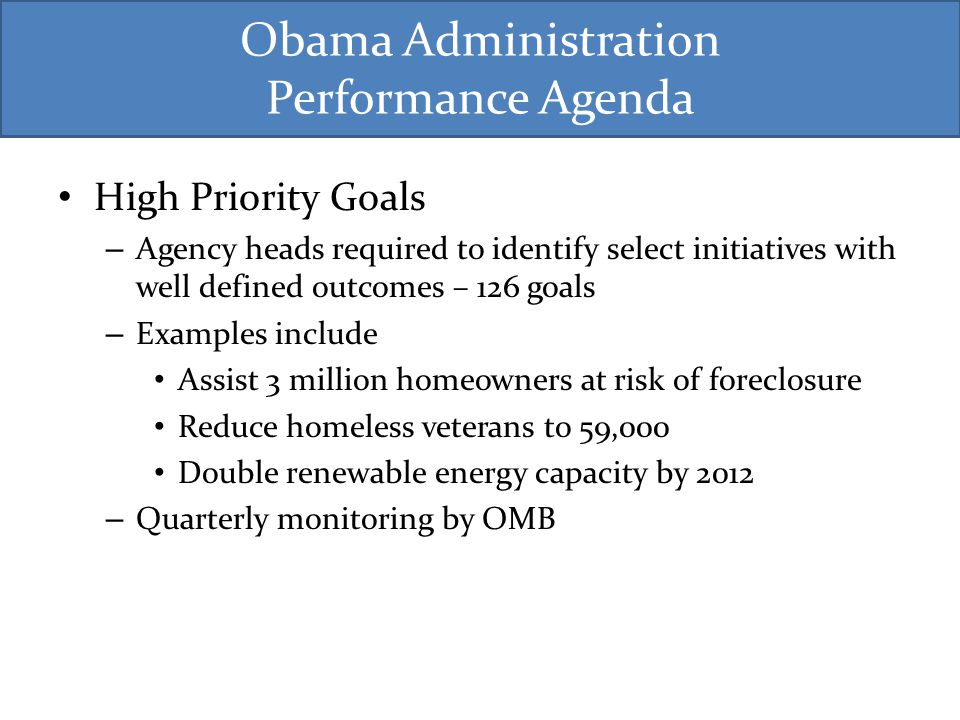 Obama Administration Performance Agenda High Priority Goals – Agency heads required to identify select initiatives with well defined outcomes – 126 goals – Examples include Assist 3 million homeowners at risk of foreclosure Reduce homeless veterans to 59,000 Double renewable energy capacity by 2012 – Quarterly monitoring by OMB