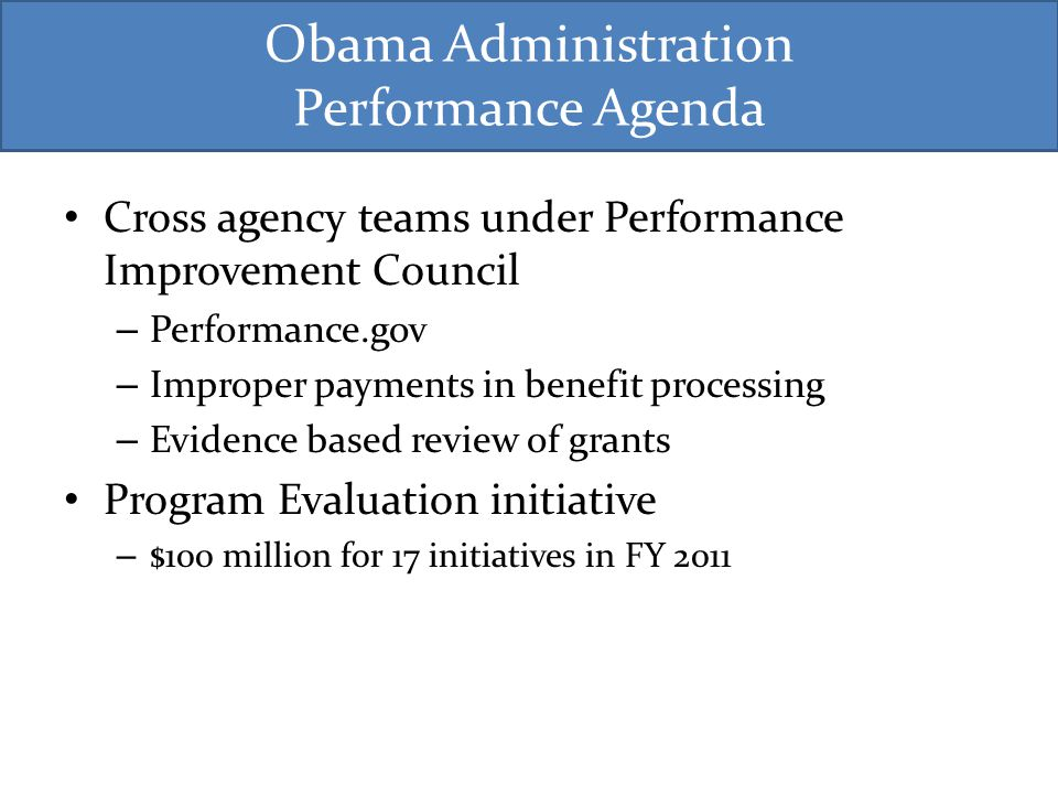 Obama Administration Performance Agenda Cross agency teams under Performance Improvement Council – Performance.gov – Improper payments in benefit processing – Evidence based review of grants Program Evaluation initiative – $100 million for 17 initiatives in FY 2011