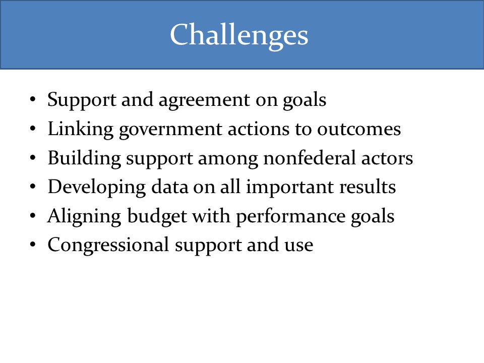 Challenges Support and agreement on goals Linking government actions to outcomes Building support among nonfederal actors Developing data on all important results Aligning budget with performance goals Congressional support and use