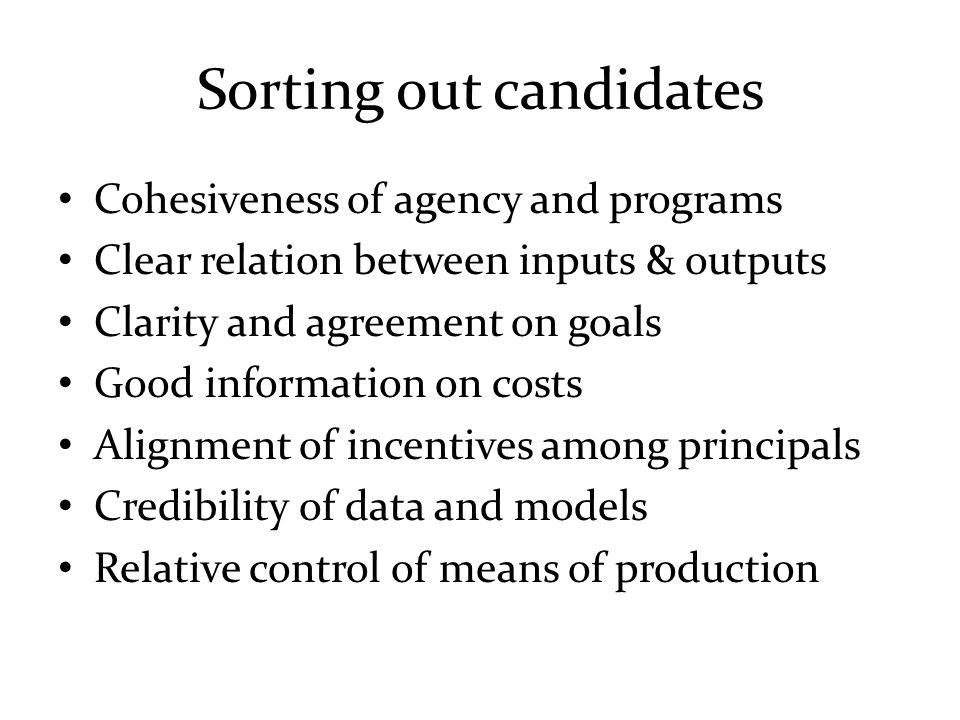 Sorting out candidates Cohesiveness of agency and programs Clear relation between inputs & outputs Clarity and agreement on goals Good information on costs Alignment of incentives among principals Credibility of data and models Relative control of means of production