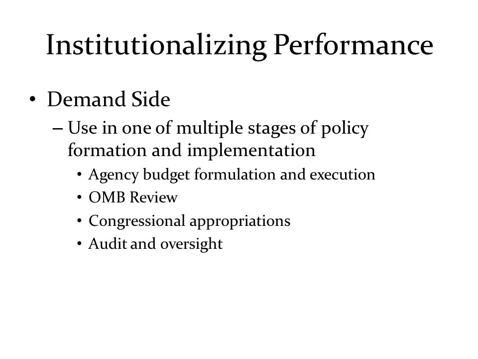 Institutionalizing Performance Demand Side – Use in one of multiple stages of policy formation and implementation Agency budget formulation and execut