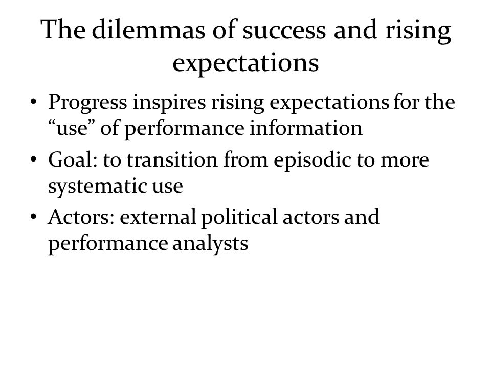 The dilemmas of success and rising expectations Progress inspires rising expectations for the use of performance information Goal: to transition from episodic to more systematic use Actors: external political actors and performance analysts