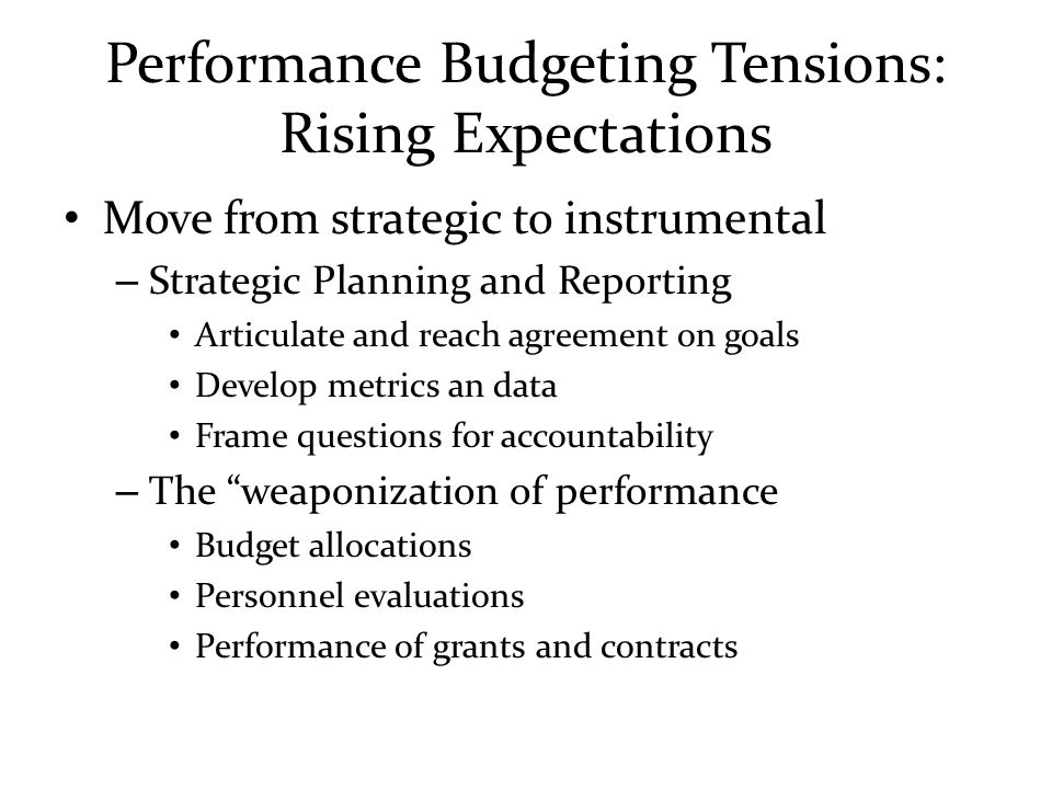 Performance Budgeting Tensions: Rising Expectations Move from strategic to instrumental – Strategic Planning and Reporting Articulate and reach agreem