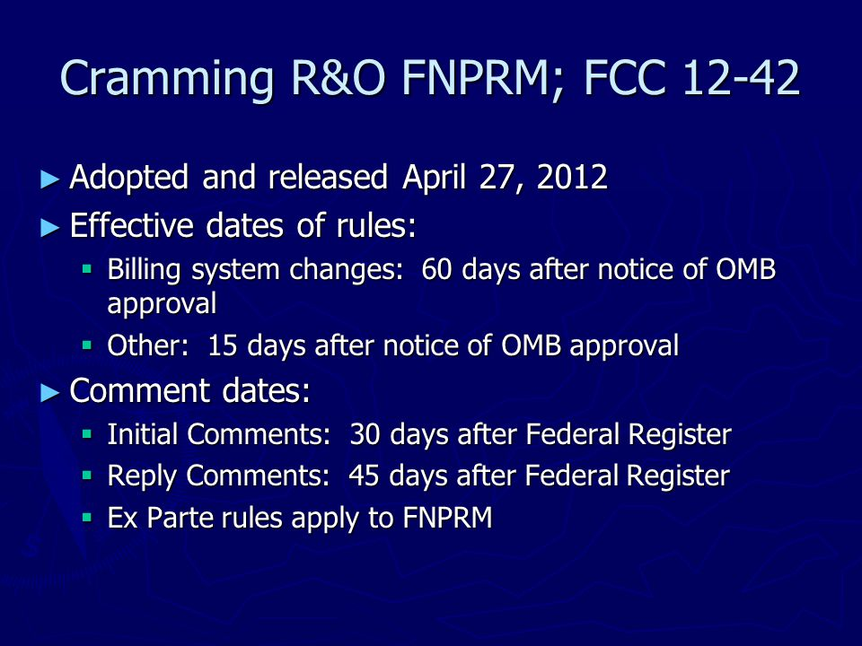 Cramming R&O FNPRM; FCC 12-42 ► Adopted and released April 27, 2012 ► Effective dates of rules:  Billing system changes: 60 days after notice of OMB
