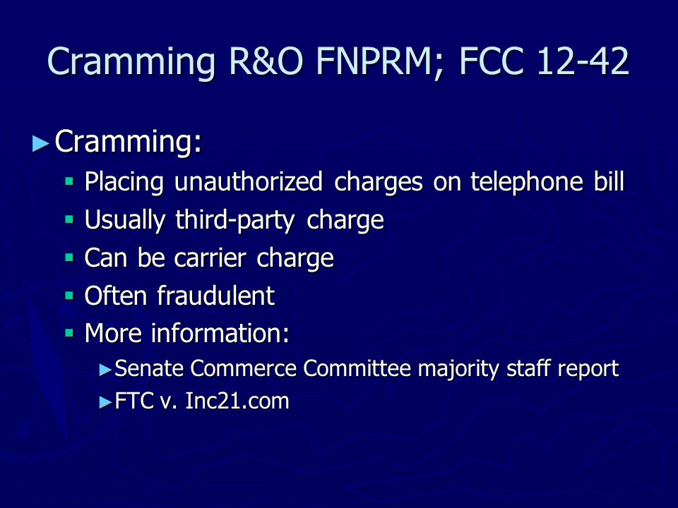 Cramming R&O FNPRM; FCC 12-42 ► Cramming:  Placing unauthorized charges on telephone bill  Usually third-party charge  Can be carrier charge  Often fraudulent  More information: ► Senate Commerce Committee majority staff report ► FTC v.