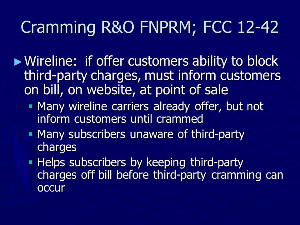 Cramming R&O FNPRM; FCC 12-42 ► Wireline: if offer customers ability to block third-party charges, must inform customers on bill, on website, at point of sale  Many wireline carriers already offer, but not inform customers until crammed  Many subscribers unaware of third-party charges  Helps subscribers by keeping third-party charges off bill before third-party cramming can occur