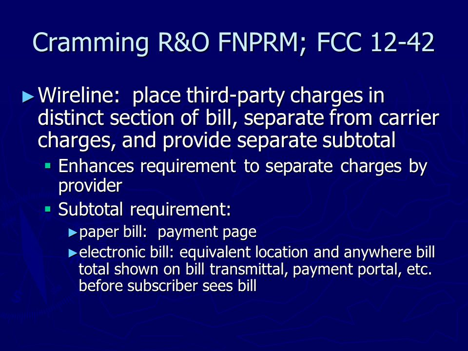 Cramming R&O FNPRM; FCC 12-42 ► Wireline: place third-party charges in distinct section of bill, separate from carrier charges, and provide separate subtotal  Enhances requirement to separate charges by provider  Subtotal requirement: ► paper bill: payment page ► electronic bill: equivalent location and anywhere bill total shown on bill transmittal, payment portal, etc.