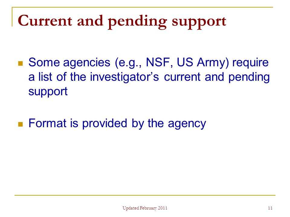11 Current and pending support Some agencies (e.g., NSF, US Army) require a list of the investigator's current and pending support Format is provided by the agency Updated February 2011