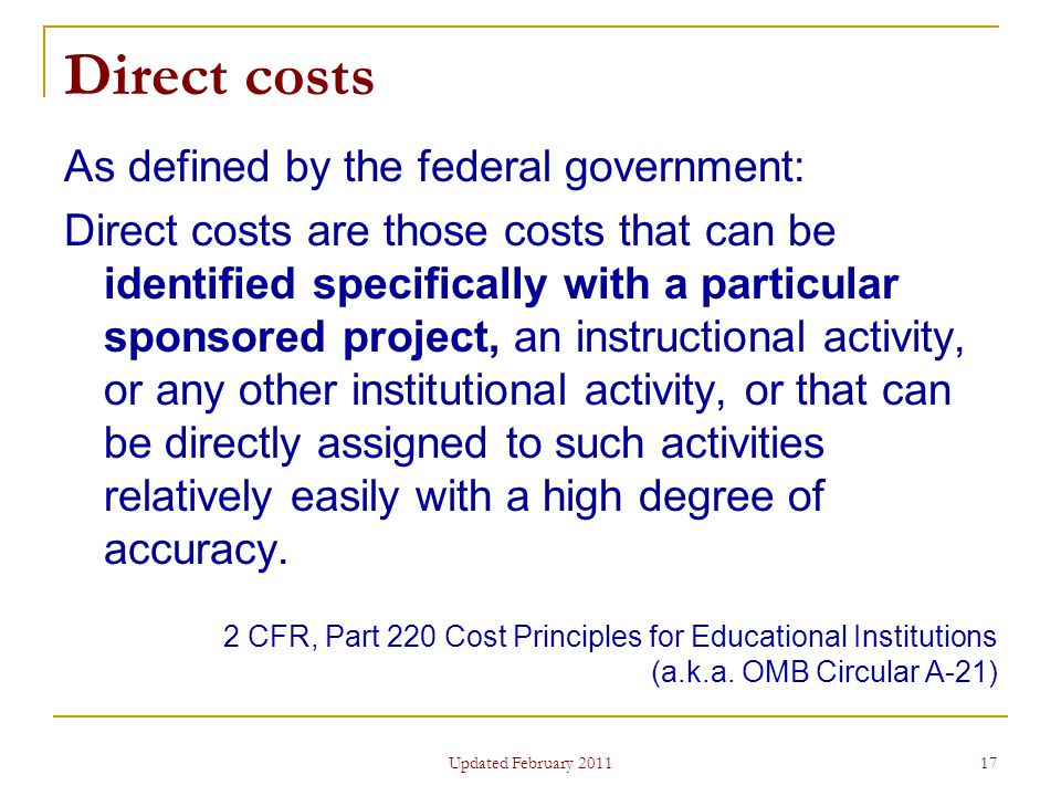 17 Direct costs As defined by the federal government: Direct costs are those costs that can be identified specifically with a particular sponsored project, an instructional activity, or any other institutional activity, or that can be directly assigned to such activities relatively easily with a high degree of accuracy.