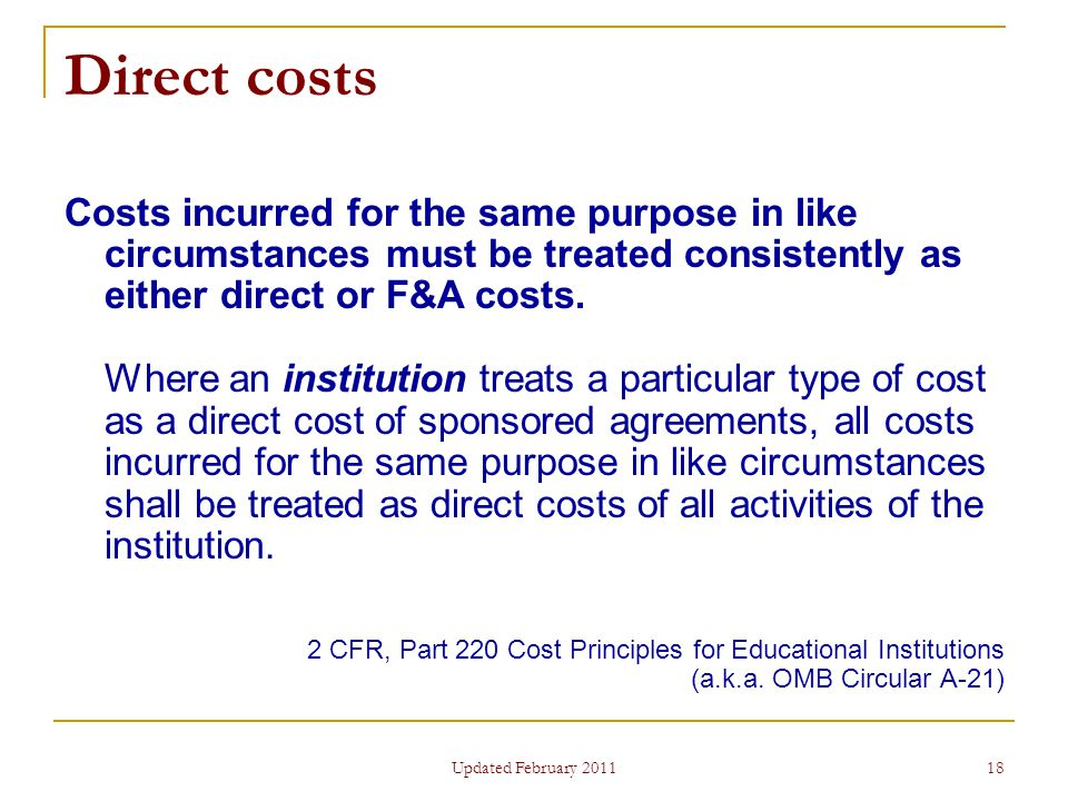 18 Direct costs Costs incurred for the same purpose in like circumstances must be treated consistently as either direct or F&A costs.