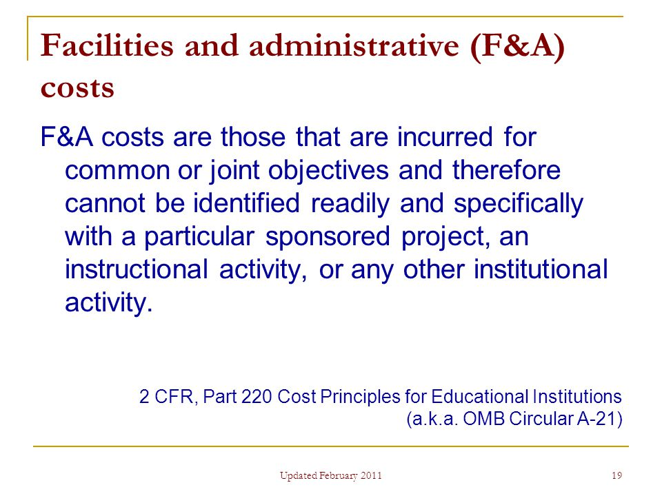 19 Facilities and administrative (F&A) costs F&A costs are those that are incurred for common or joint objectives and therefore cannot be identified readily and specifically with a particular sponsored project, an instructional activity, or any other institutional activity.