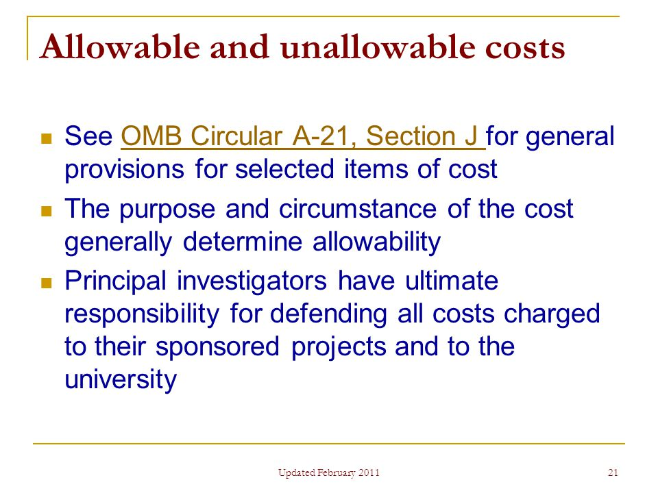 21 Allowable and unallowable costs See OMB Circular A-21, Section J for general provisions for selected items of costOMB Circular A-21, Section J The purpose and circumstance of the cost generally determine allowability Principal investigators have ultimate responsibility for defending all costs charged to their sponsored projects and to the university Updated February 2011