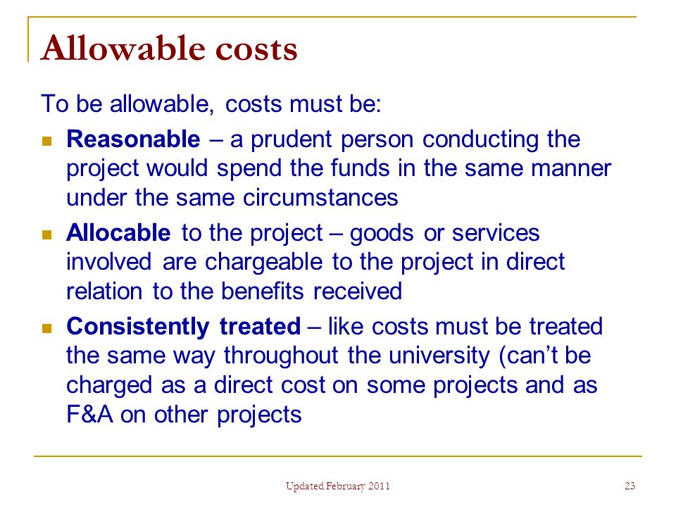 23 Allowable costs To be allowable, costs must be: Reasonable – a prudent person conducting the project would spend the funds in the same manner under the same circumstances Allocable to the project – goods or services involved are chargeable to the project in direct relation to the benefits received Consistently treated – like costs must be treated the same way throughout the university (can't be charged as a direct cost on some projects and as F&A on other projects Updated February 2011