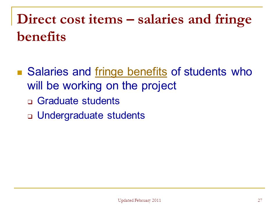 27 Direct cost items – salaries and fringe benefits Salaries and fringe benefits of students who will be working on the projectfringe benefits  Graduate students  Undergraduate students Updated February 2011