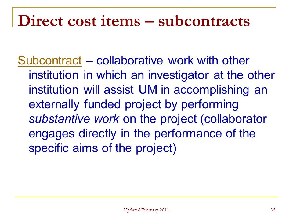 35 Direct cost items – subcontracts SubcontractSubcontract – collaborative work with other institution in which an investigator at the other institution will assist UM in accomplishing an externally funded project by performing substantive work on the project (collaborator engages directly in the performance of the specific aims of the project) Updated February 2011