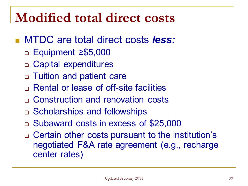 39 Modified total direct costs MTDC are total direct costs less:  Equipment ≥$5,000  Capital expenditures  Tuition and patient care  Rental or lease of off-site facilities  Construction and renovation costs  Scholarships and fellowships  Subaward costs in excess of $25,000  Certain other costs pursuant to the institution's negotiated F&A rate agreement (e.g., recharge center rates) Updated February 2011