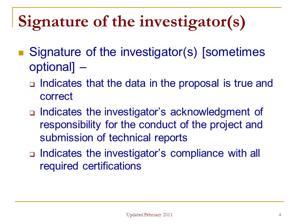 4 Signature of the investigator(s) Signature of the investigator(s) [sometimes optional] –  Indicates that the data in the proposal is true and correct  Indicates the investigator's acknowledgment of responsibility for the conduct of the project and submission of technical reports  Indicates the investigator's compliance with all required certifications Updated February 2011