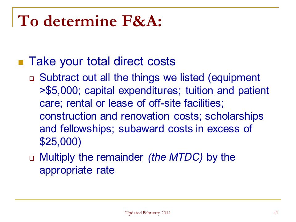 41 To determine F&A: Take your total direct costs  Subtract out all the things we listed (equipment >$5,000; capital expenditures; tuition and patient care; rental or lease of off-site facilities; construction and renovation costs; scholarships and fellowships; subaward costs in excess of $25,000)  Multiply the remainder (the MTDC) by the appropriate rate Updated February 2011