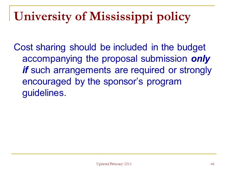 46 University of Mississippi policy Cost sharing should be included in the budget accompanying the proposal submission only if such arrangements are required or strongly encouraged by the sponsor's program guidelines.
