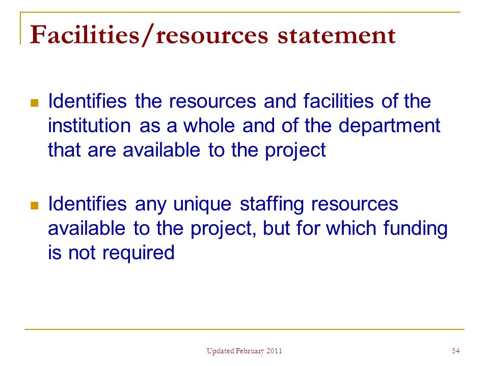 54 Facilities/resources statement Identifies the resources and facilities of the institution as a whole and of the department that are available to the project Identifies any unique staffing resources available to the project, but for which funding is not required Updated February 2011