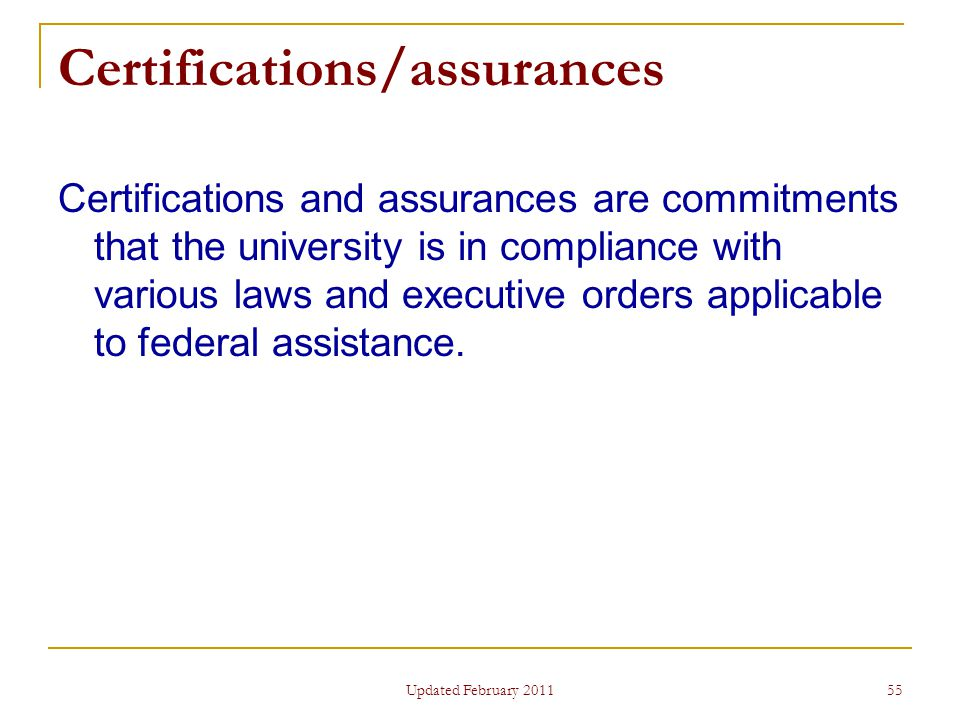 55 Certifications/assurances Certifications and assurances are commitments that the university is in compliance with various laws and executive orders applicable to federal assistance.