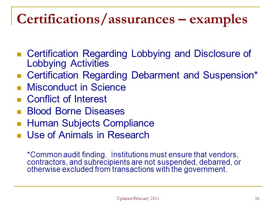 56 Certifications/assurances – examples Certification Regarding Lobbying and Disclosure of Lobbying Activities Certification Regarding Debarment and Suspension* Misconduct in Science Conflict of Interest Blood Borne Diseases Human Subjects Compliance Use of Animals in Research *Common audit finding.