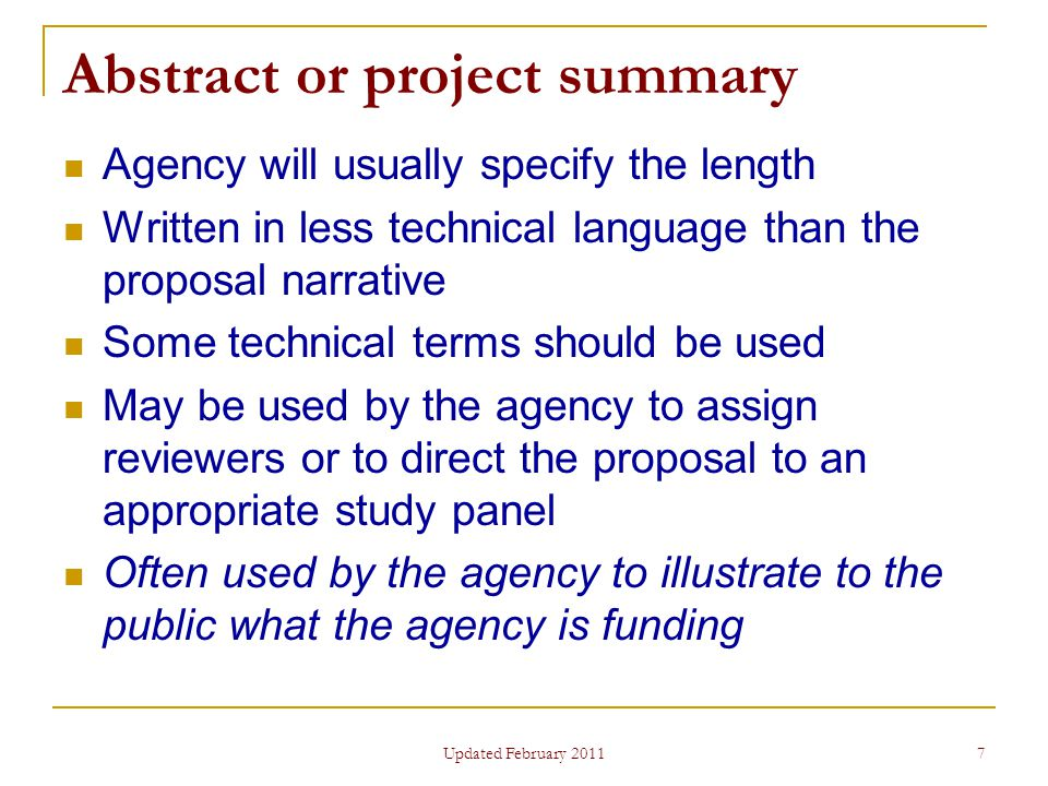 7 Abstract or project summary Agency will usually specify the length Written in less technical language than the proposal narrative Some technical terms should be used May be used by the agency to assign reviewers or to direct the proposal to an appropriate study panel Often used by the agency to illustrate to the public what the agency is funding Updated February 2011
