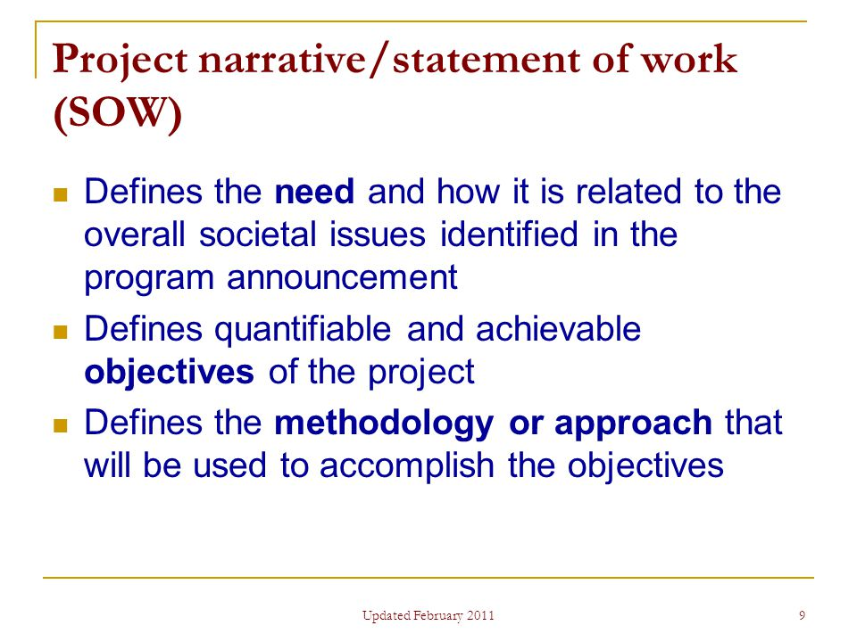 9 Project narrative/statement of work (SOW) Defines the need and how it is related to the overall societal issues identified in the program announcement Defines quantifiable and achievable objectives of the project Defines the methodology or approach that will be used to accomplish the objectives Updated February 2011