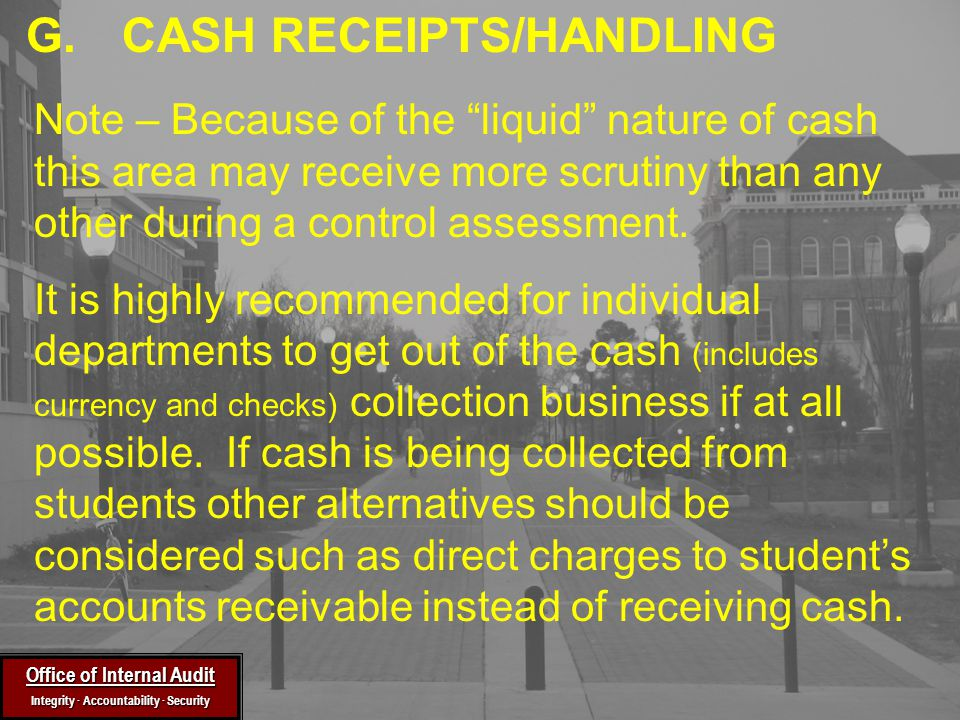 Office of Internal Audit Integrity ∙ Accountability ∙ Security Note – Because of the liquid nature of cash this area may receive more scrutiny than any other during a control assessment.