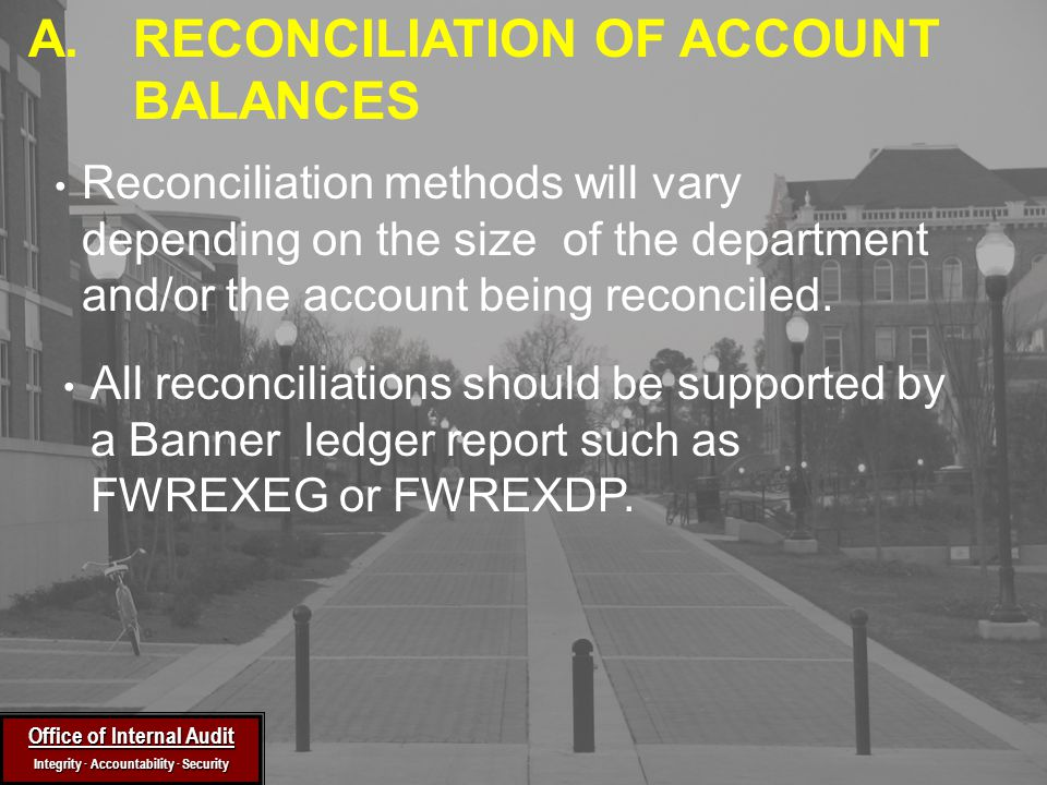 Office of Internal Audit Integrity ∙ Accountability ∙ Security Reconciliation methods will vary depending on the size of the department and/or the account being reconciled.