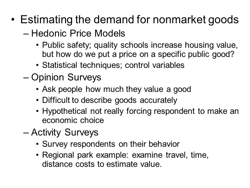 Estimating the demand for nonmarket goods –Hedonic Price Models Public safety; quality schools increase housing value, but how do we put a price on a specific public good.