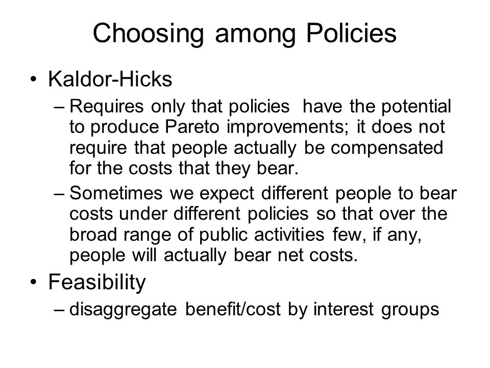 Choosing among Policies Kaldor-Hicks –Requires only that policies have the potential to produce Pareto improvements; it does not require that people actually be compensated for the costs that they bear.