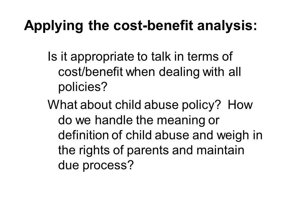 Applying the cost-benefit analysis: Is it appropriate to talk in terms of cost/benefit when dealing with all policies.