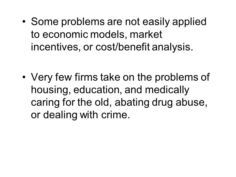 Some problems are not easily applied to economic models, market incentives, or cost/benefit analysis.