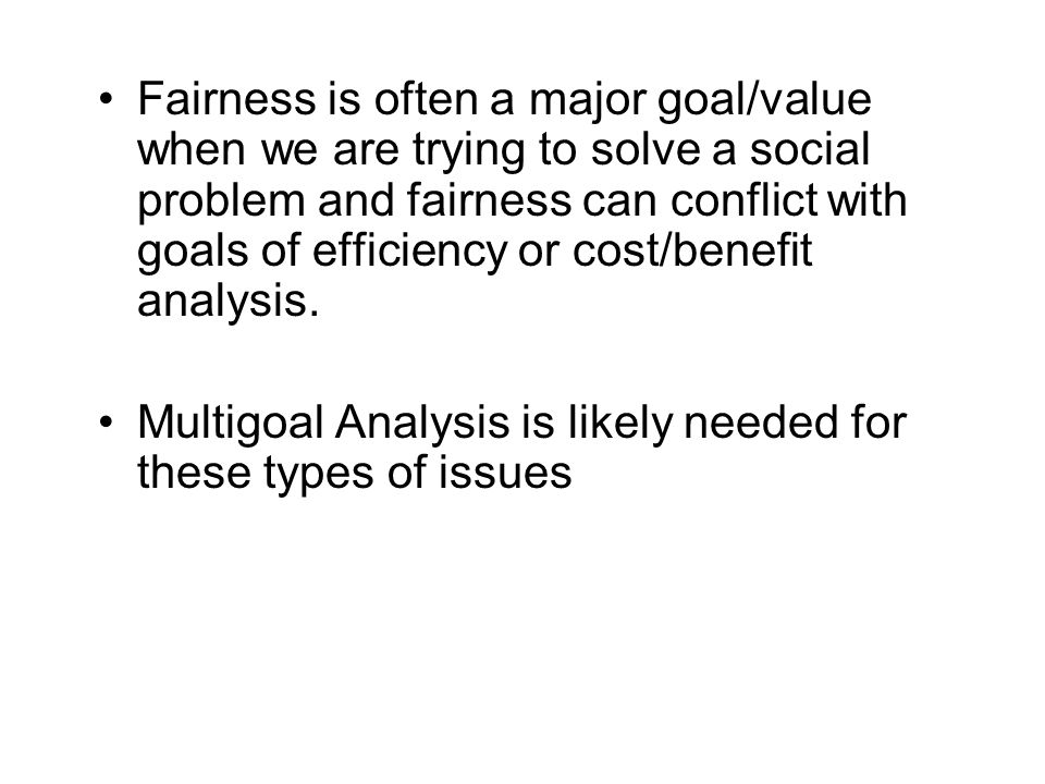 Fairness is often a major goal/value when we are trying to solve a social problem and fairness can conflict with goals of efficiency or cost/benefit analysis.